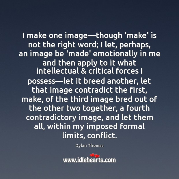 I make one image—though 'make' is not the right word; I Dylan Thomas Picture Quote