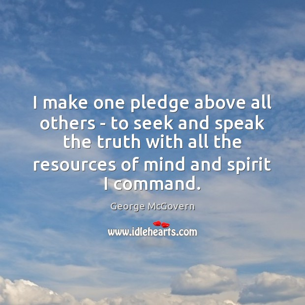 I make one pledge above all others – to seek and speak Image