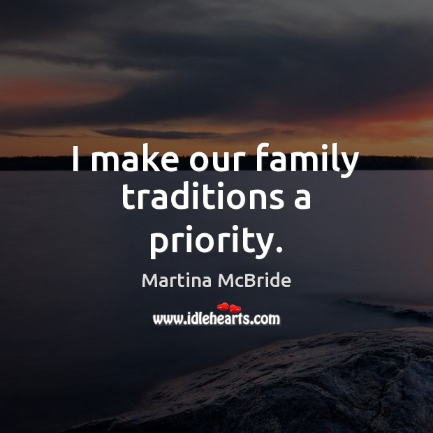 I make our family traditions a priority. Priority Quotes Image