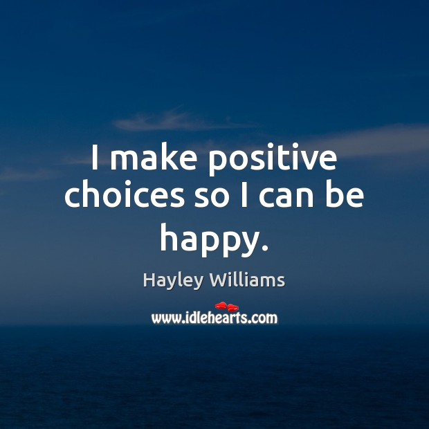 I make positive choices so I can be happy. Hayley Williams Picture Quote