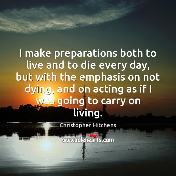 Image, I make preparations both to live and to die every day, but