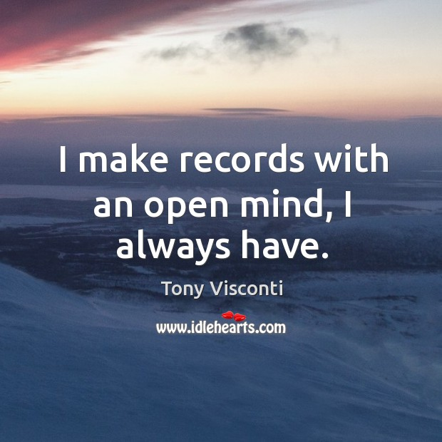 I make records with an open mind, I always have. Tony Visconti Picture Quote