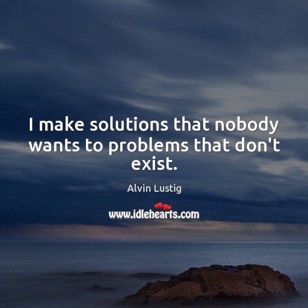 Image, I make solutions that nobody wants to problems that don't exist.