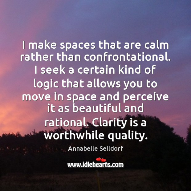 Image, I make spaces that are calm rather than confrontational. I seek a