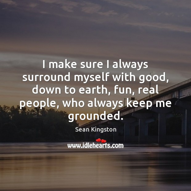 I make sure I always surround myself with good, down to earth, Image