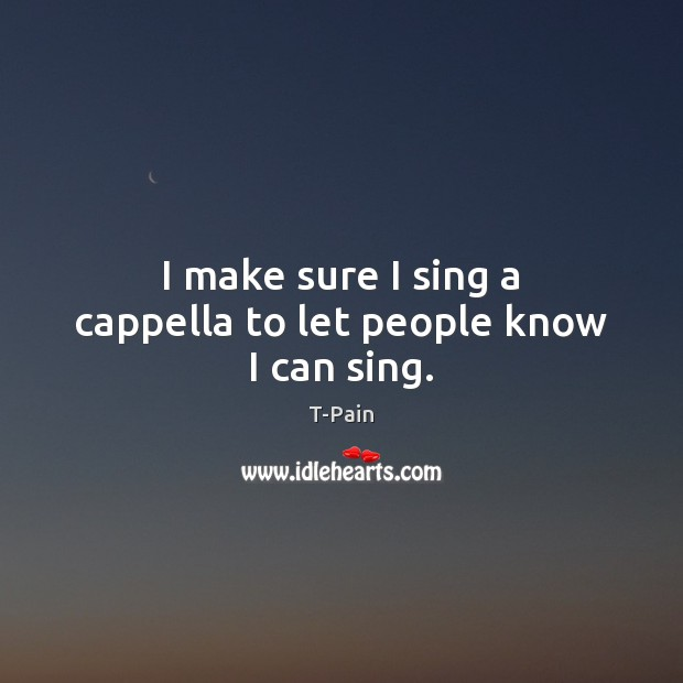 I make sure I sing a cappella to let people know I can sing. T-Pain Picture Quote