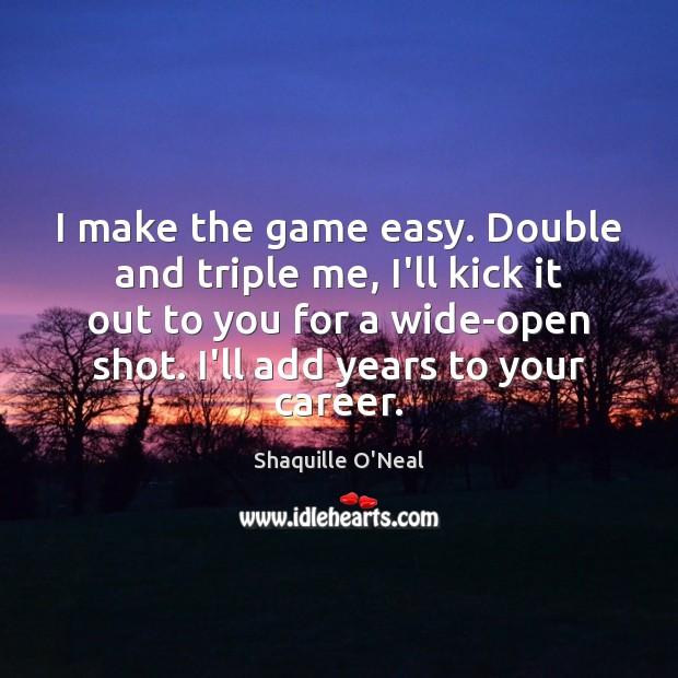 I make the game easy. Double and triple me, I'll kick it Image
