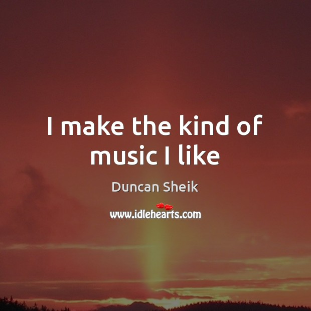 I make the kind of music I like Duncan Sheik Picture Quote