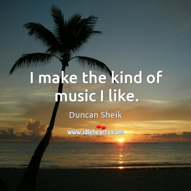 I make the kind of music I like. Duncan Sheik Picture Quote