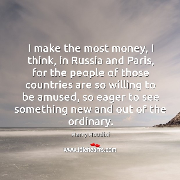 I make the most money, I think, in russia and paris, for the people of those countries are so willing to be amused Image
