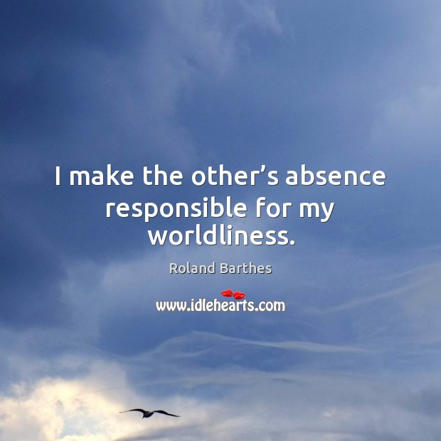 I make the other's absence responsible for my worldliness. Roland Barthes Picture Quote