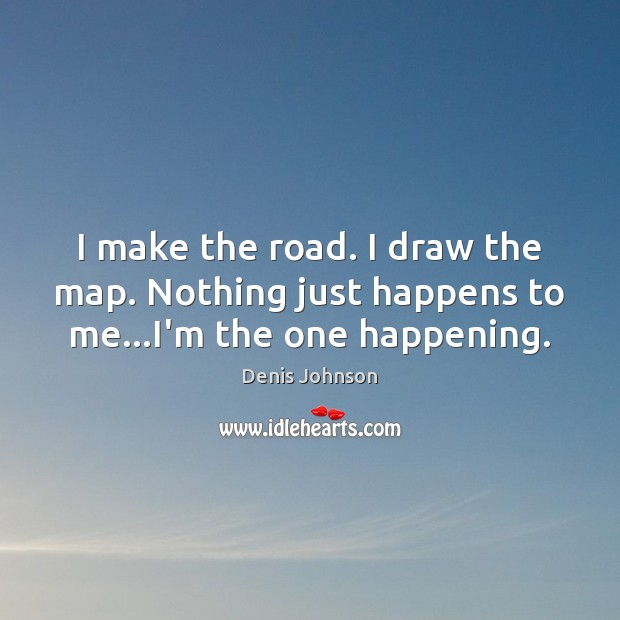 I make the road. I draw the map. Nothing just happens to me…I'm the one happening. Denis Johnson Picture Quote