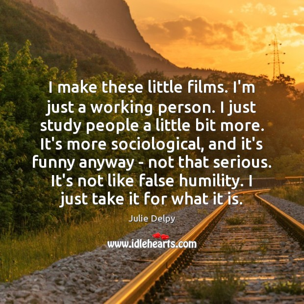 I make these little films. I'm just a working person. I just Julie Delpy Picture Quote