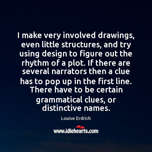 I make very involved drawings, even little structures, and try using design Louise Erdrich Picture Quote