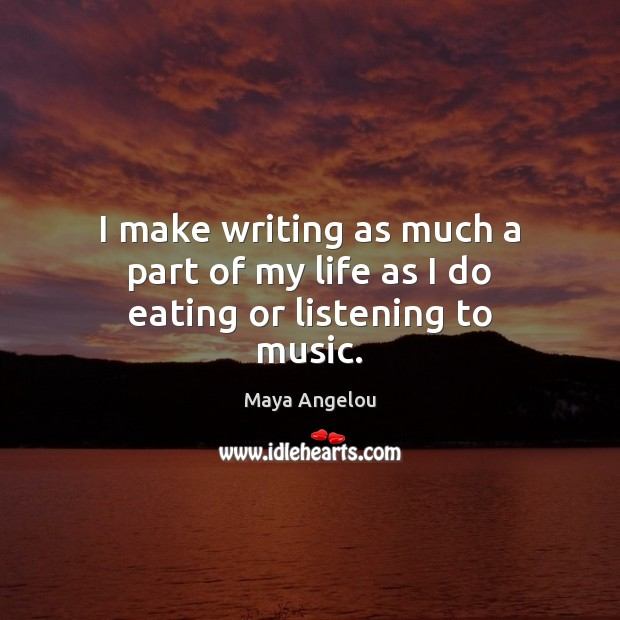 I make writing as much a part of my life as I do eating or listening to music. Maya Angelou Picture Quote