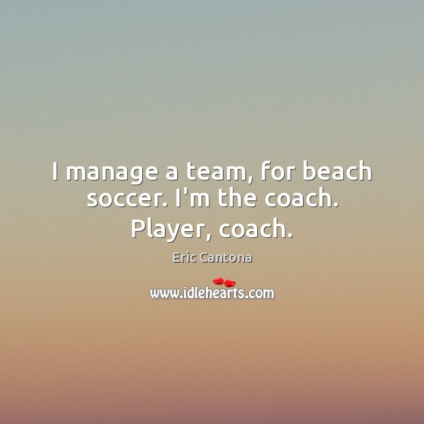 I manage a team, for beach soccer. I'm the coach. Player, coach. Soccer Quotes Image