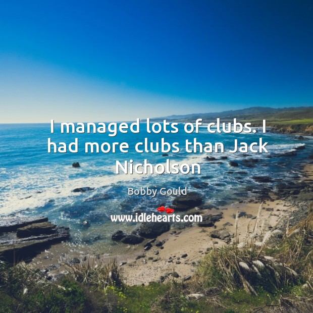 Image, I managed lots of clubs. I had more clubs than Jack Nicholson