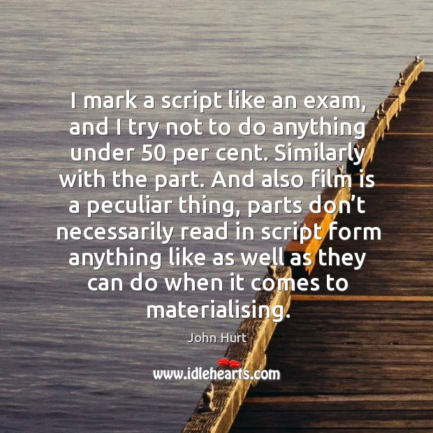Image, I mark a script like an exam, and I try not to do anything under 50 per cent.