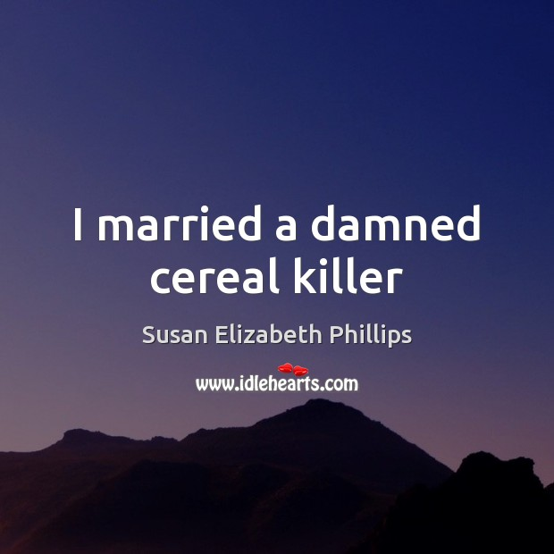 Susan Elizabeth Phillips Picture Quote image saying: I married a damned cereal killer