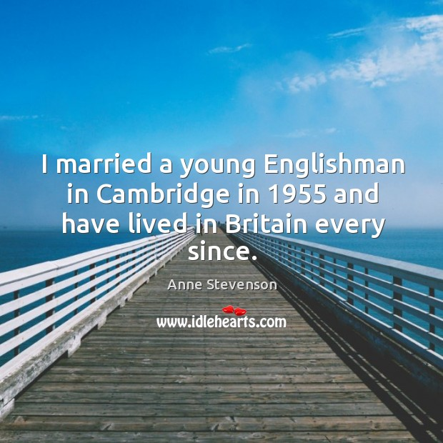 I married a young englishman in cambridge in 1955 and have lived in britain every since. Image