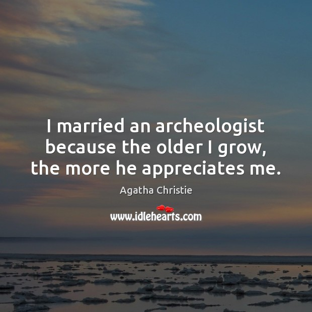 Image, I married an archeologist because the older I grow, the more he appreciates me.