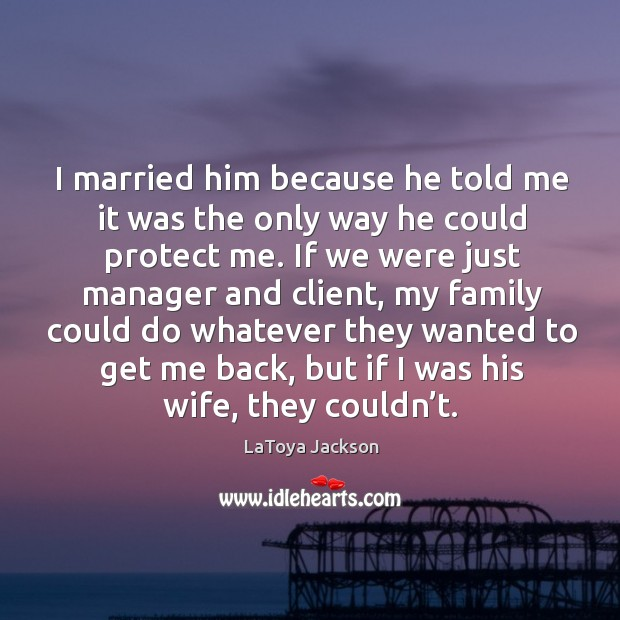 I married him because he told me it was the only way he could protect me. LaToya Jackson Picture Quote