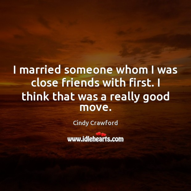 I married someone whom I was close friends with first. I think Cindy Crawford Picture Quote