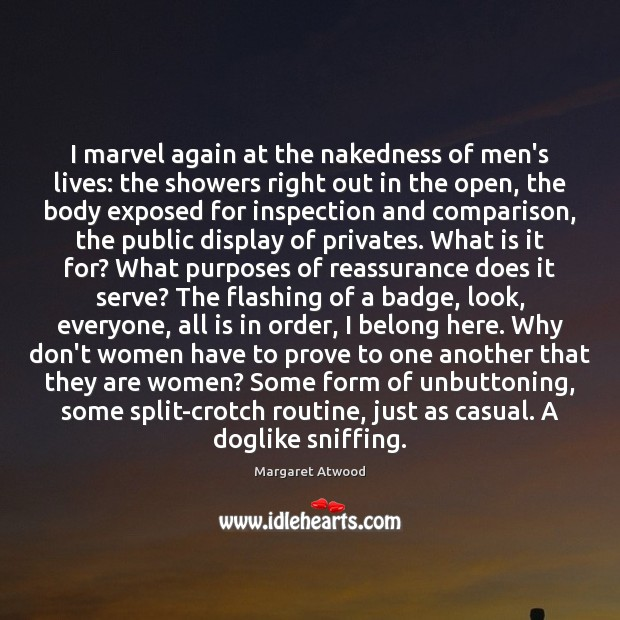 I marvel again at the nakedness of men's lives: the showers right Margaret Atwood Picture Quote