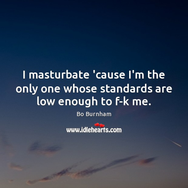 Image, I masturbate 'cause I'm the only one whose standards are low enough to f-k me.