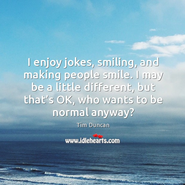 I may be a little different, but that's ok, who wants to be normal anyway? Tim Duncan Picture Quote