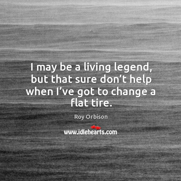I may be a living legend, but that sure don't help when I've got to change a flat tire. Image