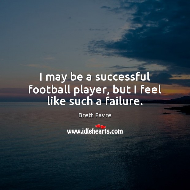 Image, I may be a successful football player, but I feel like such a failure.