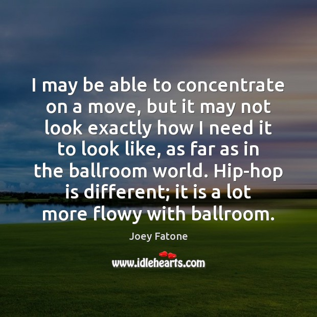 I may be able to concentrate on a move, but it may Image