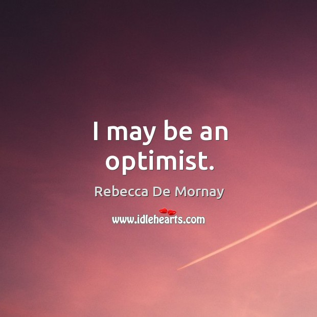 I may be an optimist. Rebecca De Mornay Picture Quote