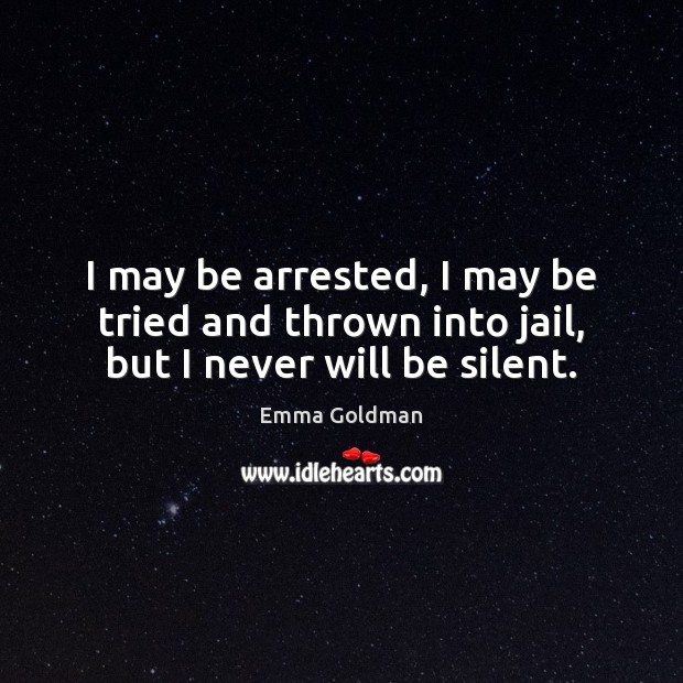 I may be arrested, I may be tried and thrown into jail, but I never will be silent. Emma Goldman Picture Quote