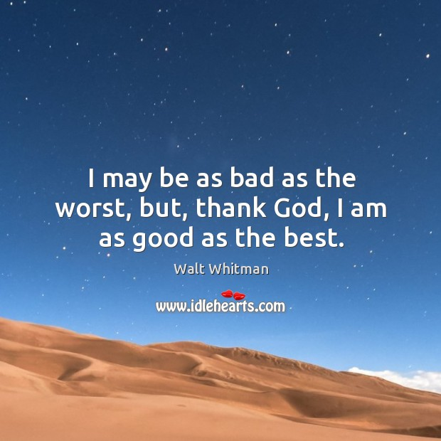 I may be as bad as the worst, but, thank God, I am as good as the best. Image