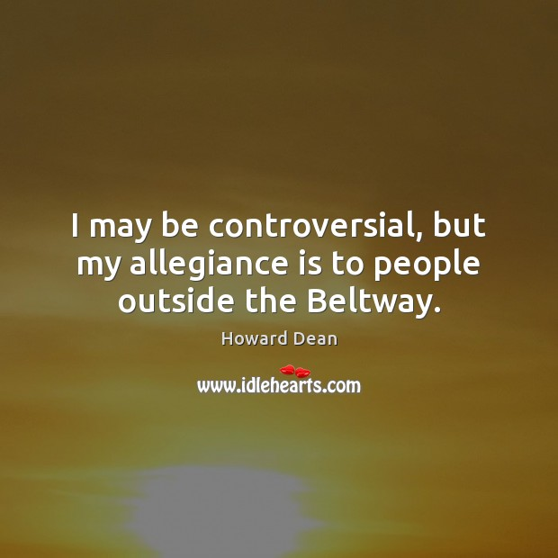 I may be controversial, but my allegiance is to people outside the Beltway. Image