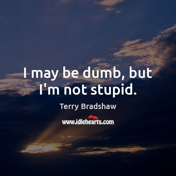 Image, I may be dumb, but I'm not stupid.