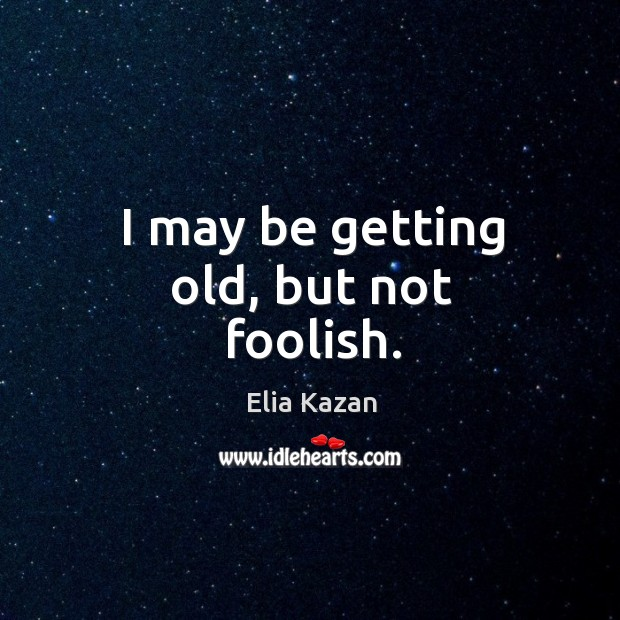 I may be getting old, but not foolish. Elia Kazan Picture Quote