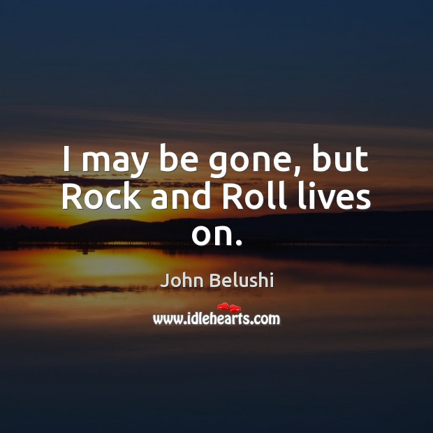 I may be gone, but Rock and Roll lives on. John Belushi Picture Quote
