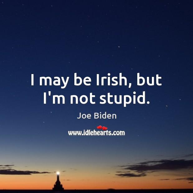 I may be Irish, but I'm not stupid. Joe Biden Picture Quote