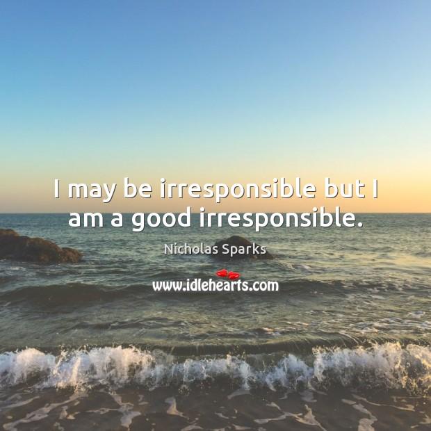 I may be irresponsible but I am a good irresponsible. Image
