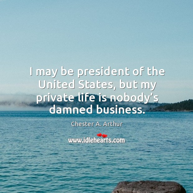 Image, I may be president of the united states, but my private life is nobody's damned business.