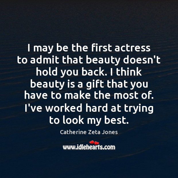 I may be the first actress to admit that beauty doesn't hold Catherine Zeta Jones Picture Quote