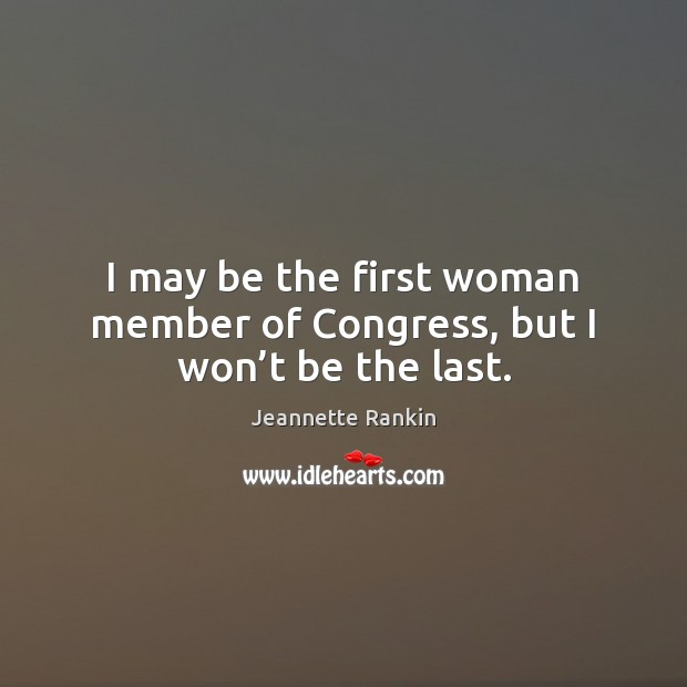 I may be the first woman member of Congress, but I won't be the last. Image