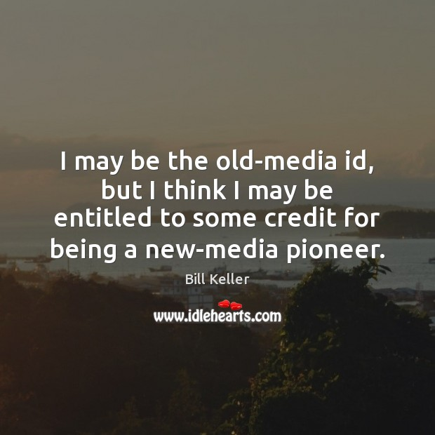 Image, I may be the old-media id, but I think I may be