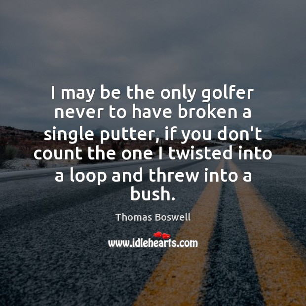 I may be the only golfer never to have broken a single Thomas Boswell Picture Quote