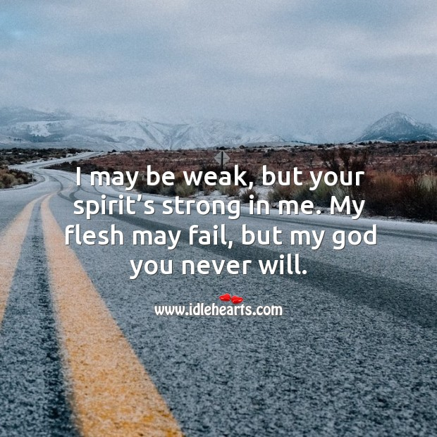 I may be weak, but your spirit's strong in me. My flesh may fail, but my God you never will. Image