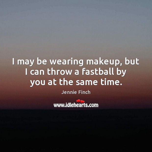 I may be wearing makeup, but I can throw a fastball by you at the same time. Jennie Finch Picture Quote