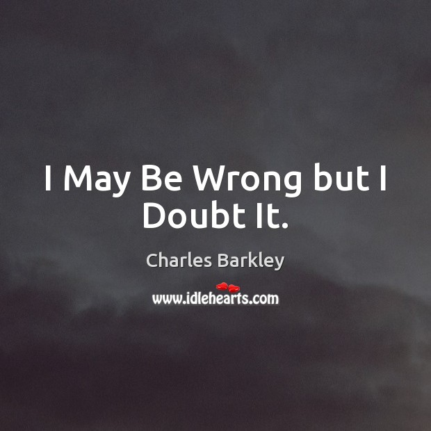 I May Be Wrong but I Doubt It. Charles Barkley Picture Quote